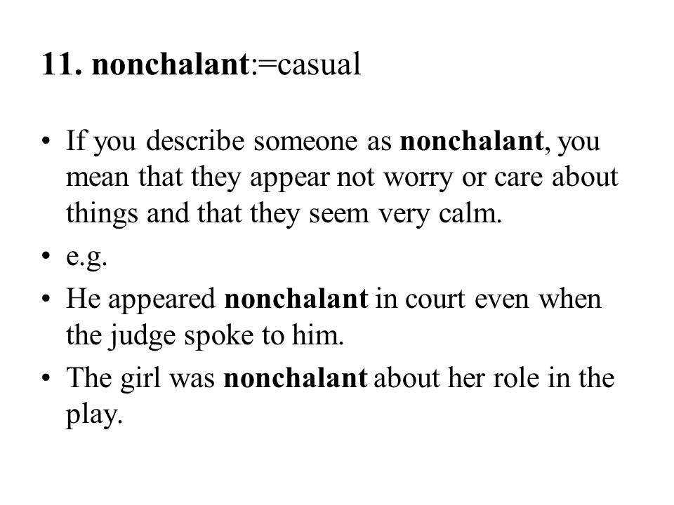 11. nonchalant:=casual If you describe someone as nonchalant, you mean that they appear not worry or care about things and that they seem very calm.