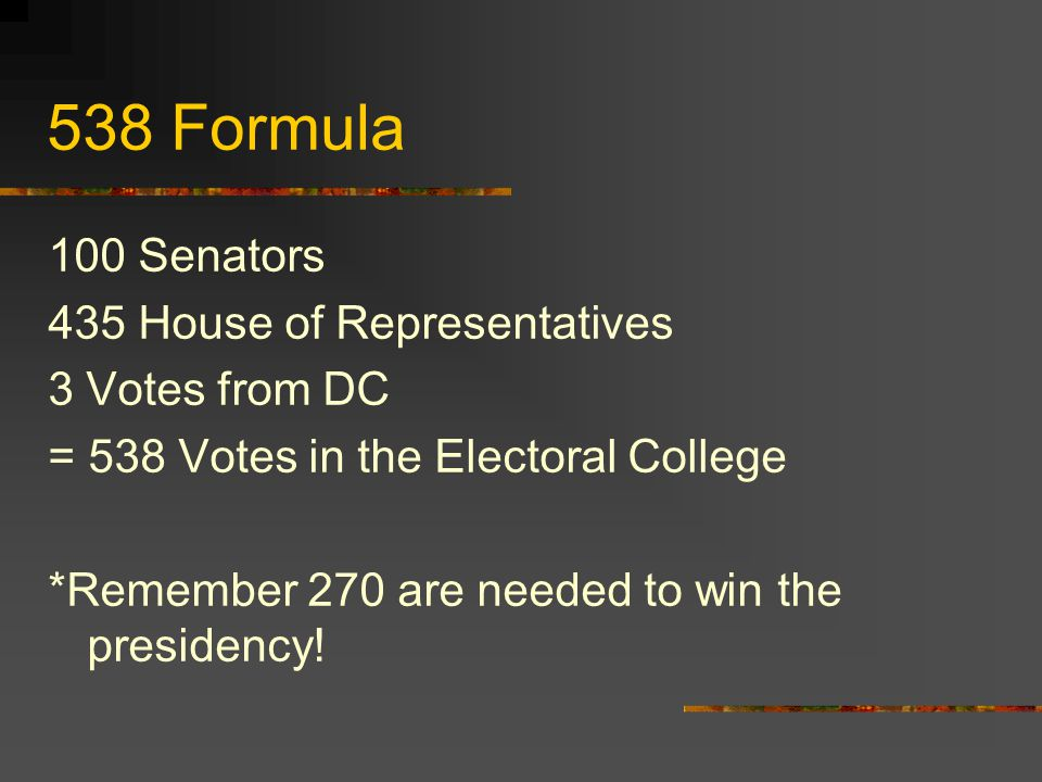 538 Formula 100 Senators 435 House of Representatives 3 Votes from DC