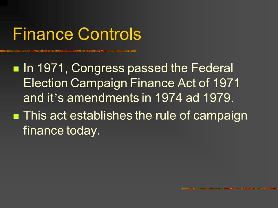 Finance Controls In 1971, Congress passed the Federal Election Campaign Finance Act of 1971 and it's amendments in 1974 ad 1979.