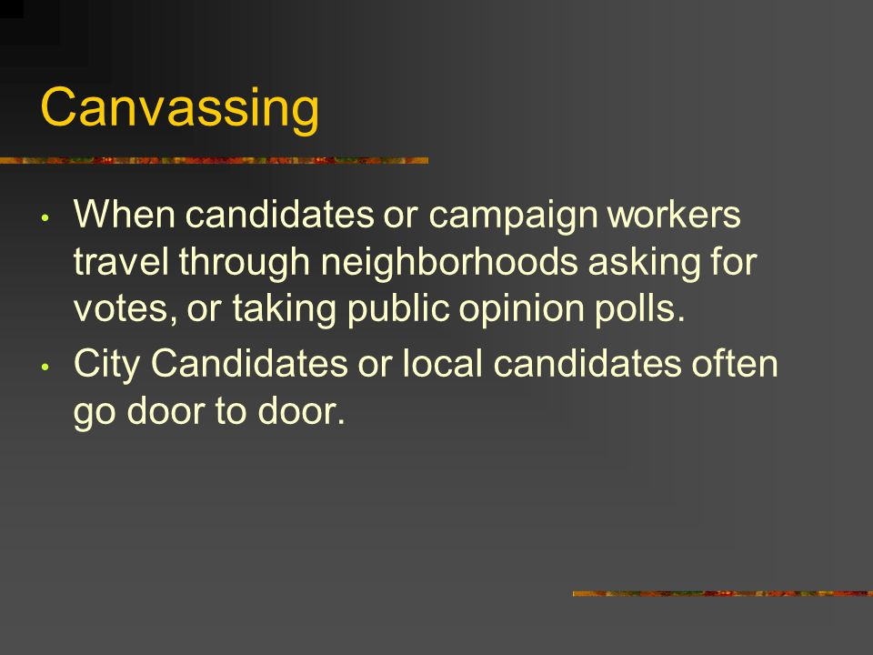 Canvassing When candidates or campaign workers travel through neighborhoods asking for votes, or taking public opinion polls.