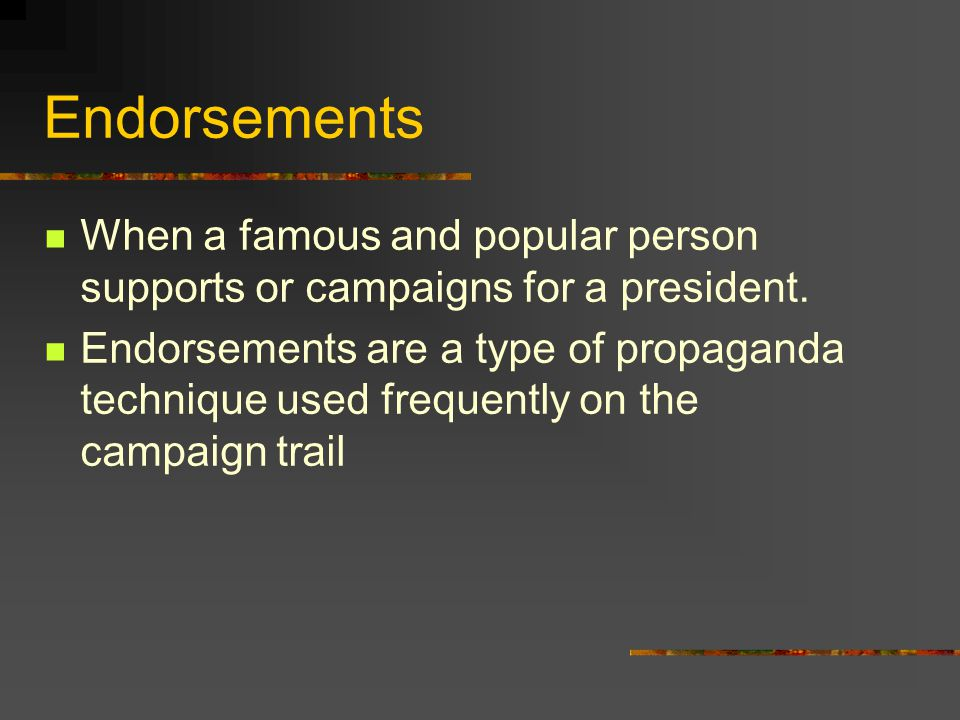 Endorsements When a famous and popular person supports or campaigns for a president.