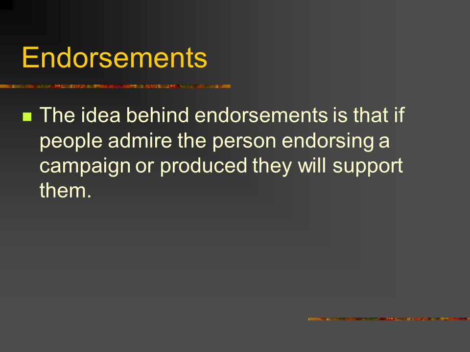 Endorsements The idea behind endorsements is that if people admire the person endorsing a campaign or produced they will support them.