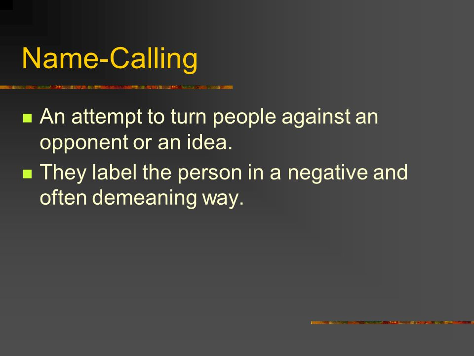 Name-Calling An attempt to turn people against an opponent or an idea.