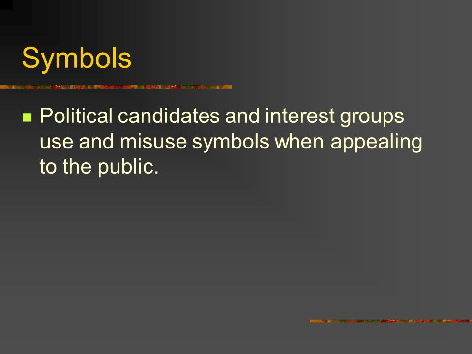 Symbols Political candidates and interest groups use and misuse symbols when appealing to the public.