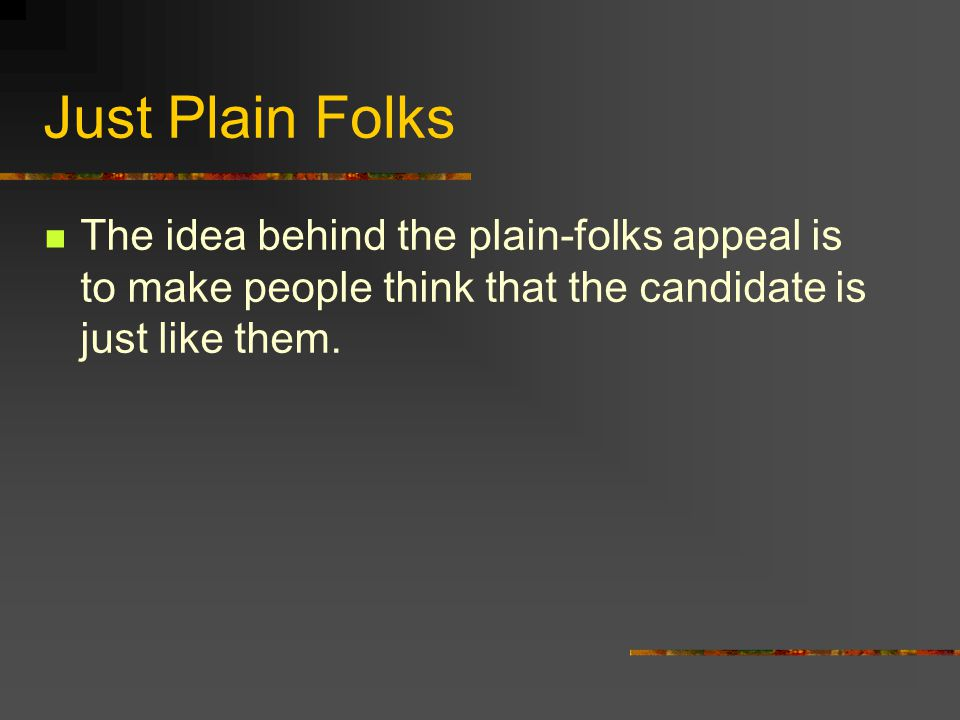 Just Plain Folks The idea behind the plain-folks appeal is to make people think that the candidate is just like them.