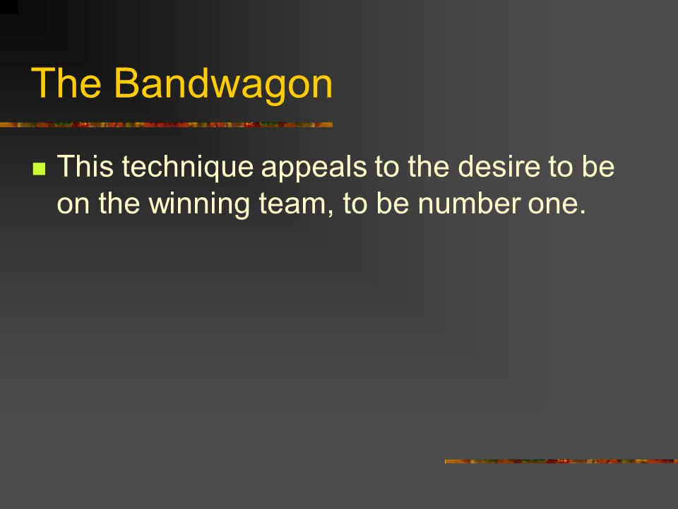 The Bandwagon This technique appeals to the desire to be on the winning team, to be number one.
