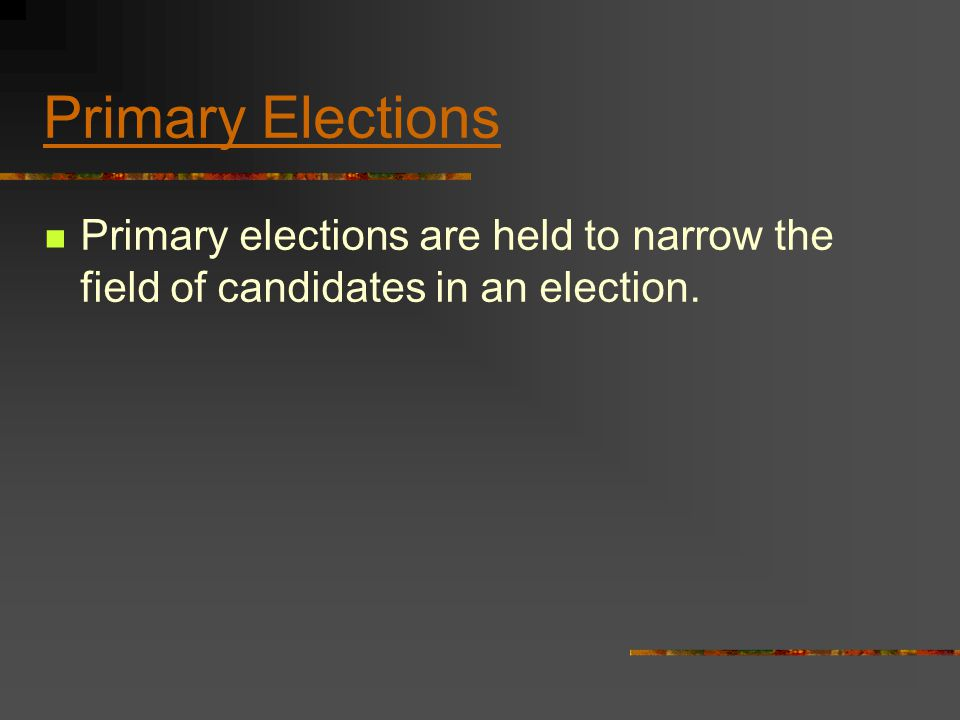 Primary Elections Primary elections are held to narrow the field of candidates in an election.