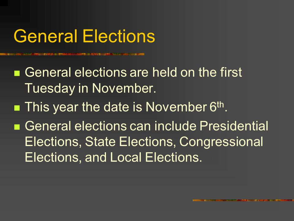General Elections General elections are held on the first Tuesday in November. This year the date is November 6th.