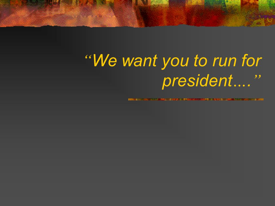 We want you to run for president….