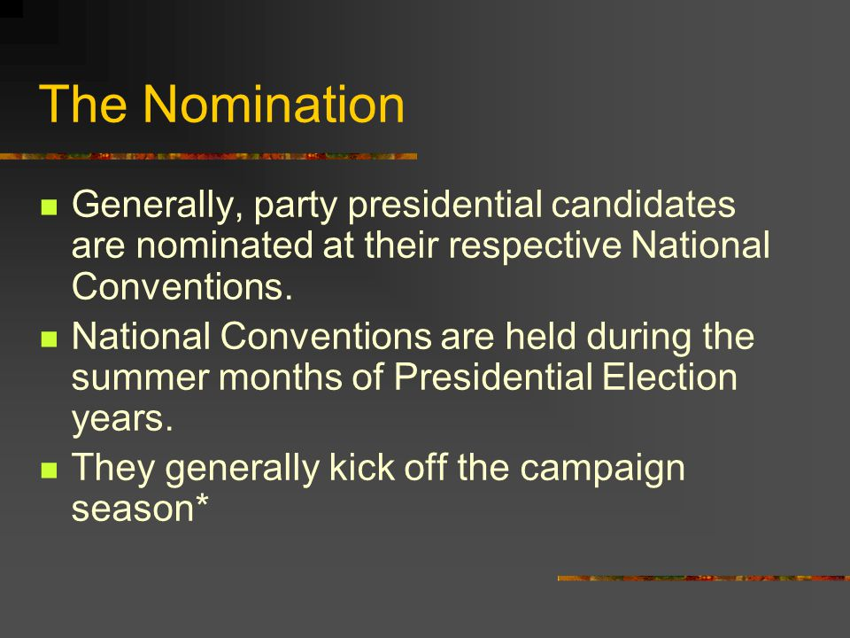 The Nomination Generally, party presidential candidates are nominated at their respective National Conventions.