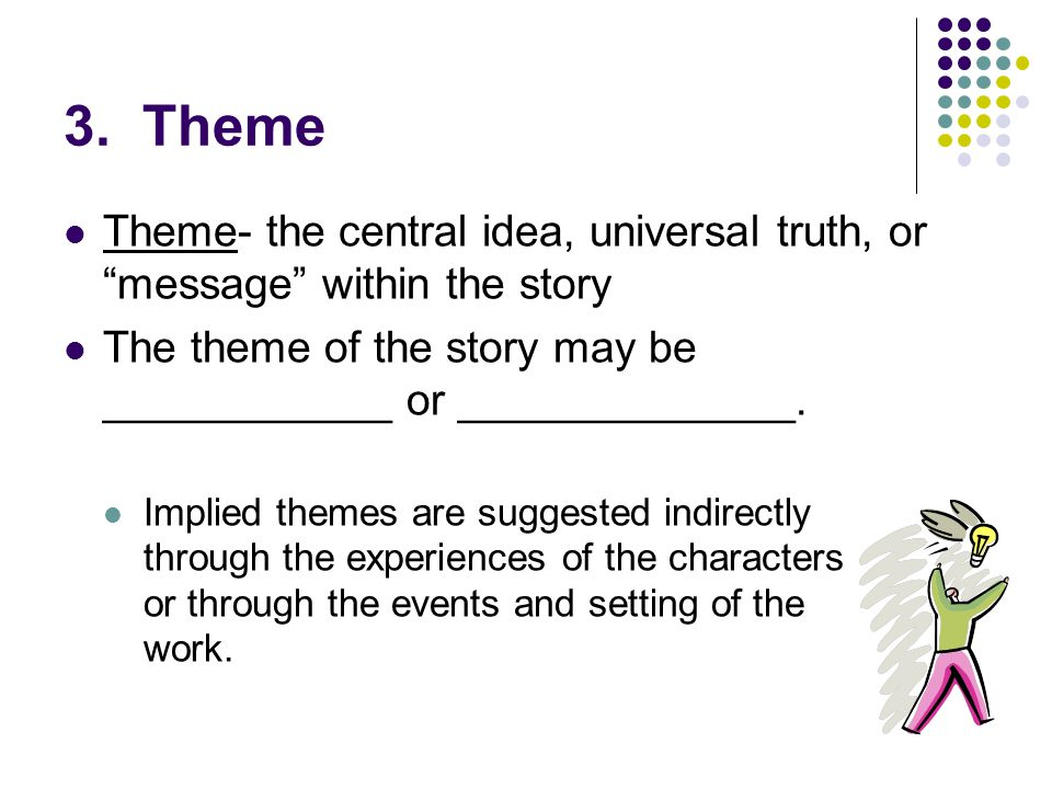 3. Theme Theme- the central idea, universal truth, or message within the story. The theme of the story may be ____________ or ______________.