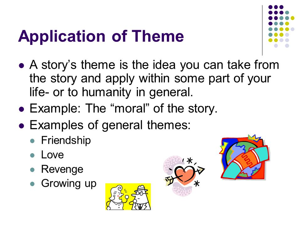 Application of Theme A story's theme is the idea you can take from the story and apply within some part of your life- or to humanity in general.