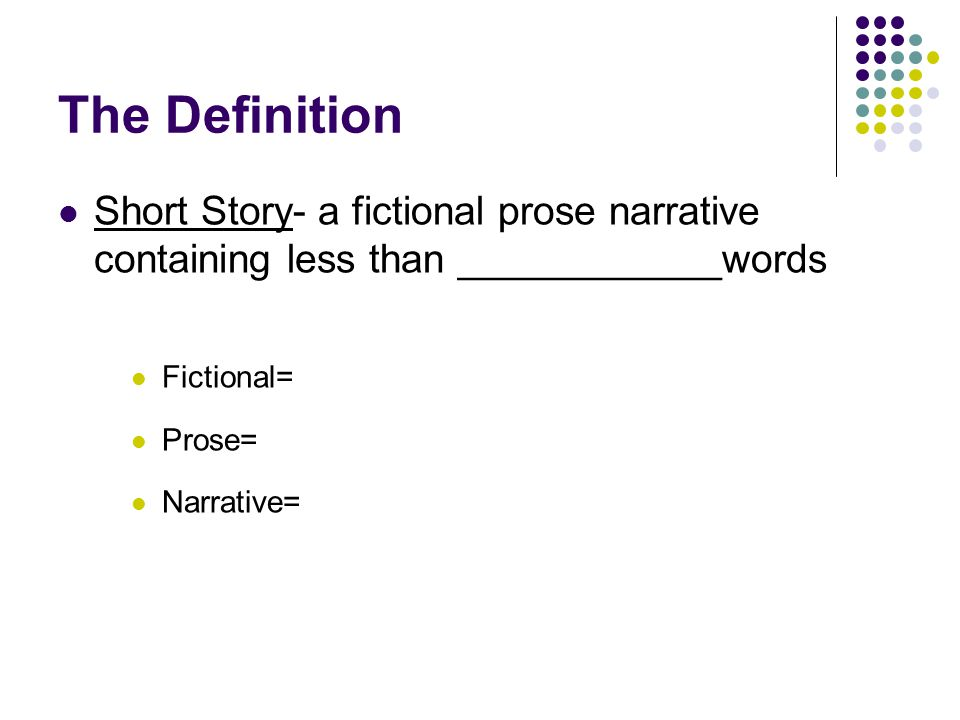 The Definition Short Story- a fictional prose narrative containing less than ____________words. Fictional=