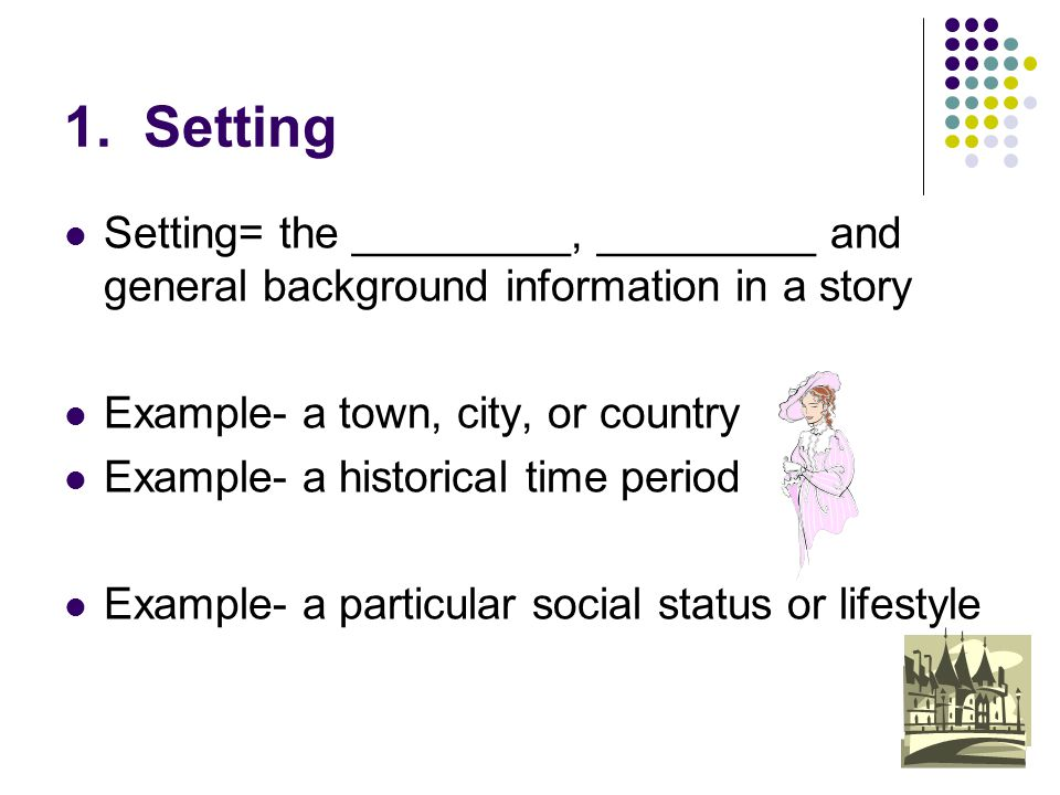 1. Setting Setting= the _________, _________ and general background information in a story. Example- a town, city, or country.