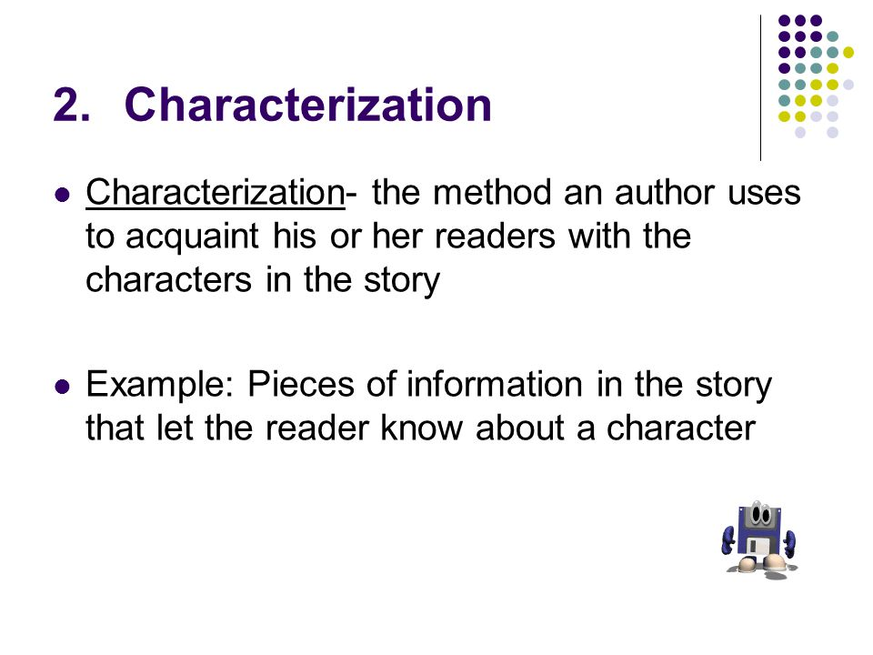 Characterization Characterization- the method an author uses to acquaint his or her readers with the characters in the story.