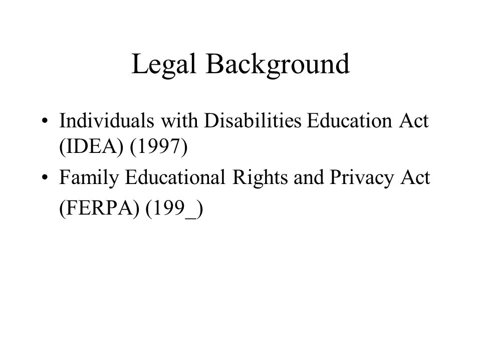 Legal Background Individuals with Disabilities Education Act (IDEA) (1997) Family Educational Rights and Privacy Act.