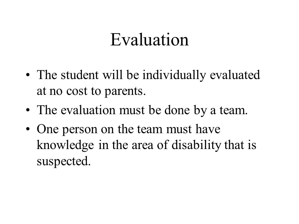 Evaluation The student will be individually evaluated at no cost to parents. The evaluation must be done by a team.