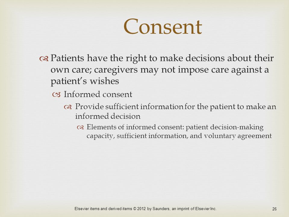 Consent Patients have the right to make decisions about their own care; caregivers may not impose care against a patient's wishes.