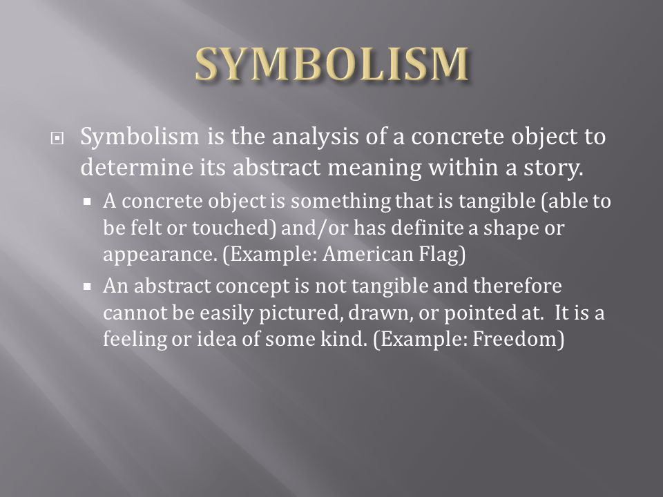 SYMBOLISM Symbolism is the analysis of a concrete object to determine its abstract meaning within a story.