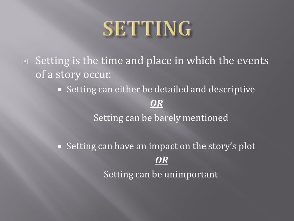 SETTING Setting is the time and place in which the events of a story occur. Setting can either be detailed and descriptive.