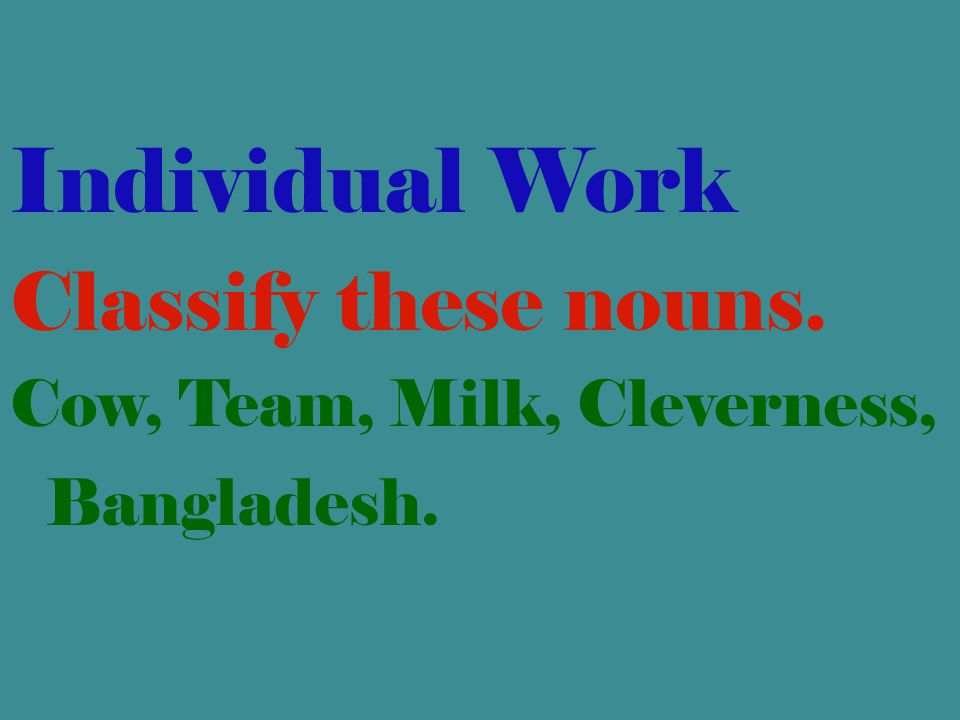 Individual Work Classify these nouns.