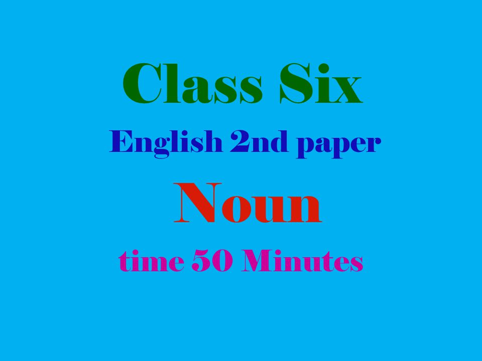 Class Six English 2nd paper Noun time 50 Minutes