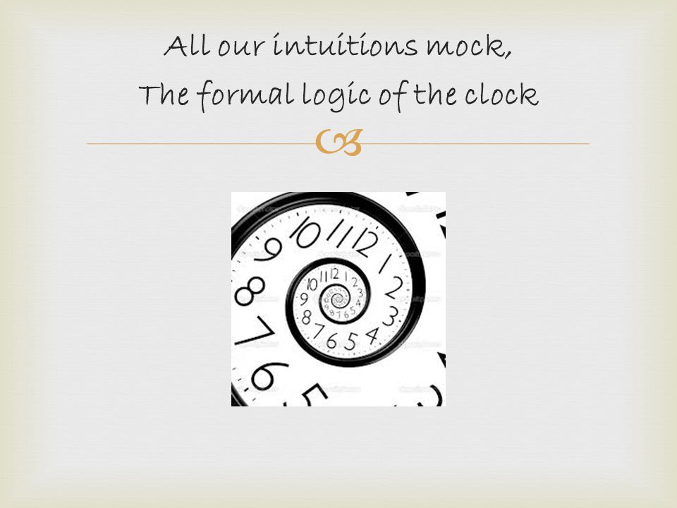 All our intuitions mock, The formal logic of the clock
