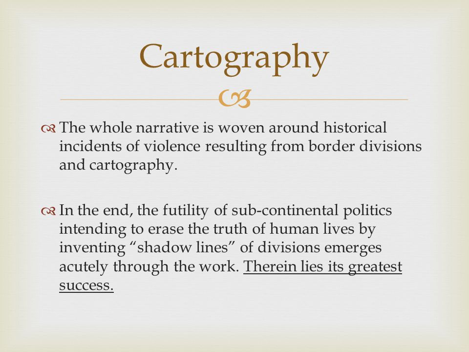 Cartography The whole narrative is woven around historical incidents of violence resulting from border divisions and cartography.