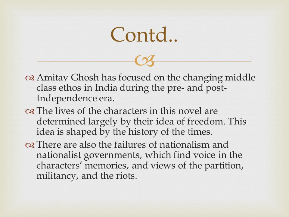 Contd.. Amitav Ghosh has focused on the changing middle class ethos in India during the pre- and post-Independence era.