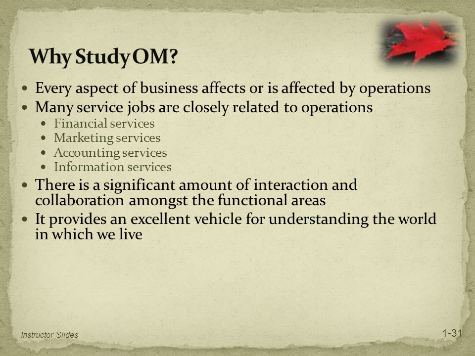 Why Study OM Every aspect of business affects or is affected by operations. Many service jobs are closely related to operations.