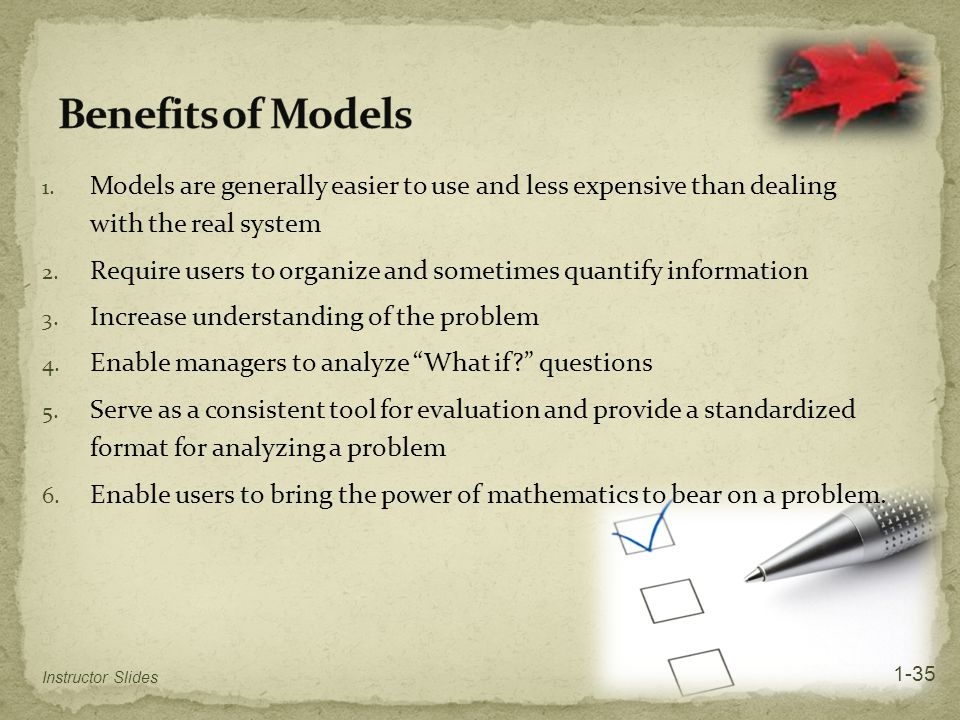 Benefits of Models Models are generally easier to use and less expensive than dealing with the real system.