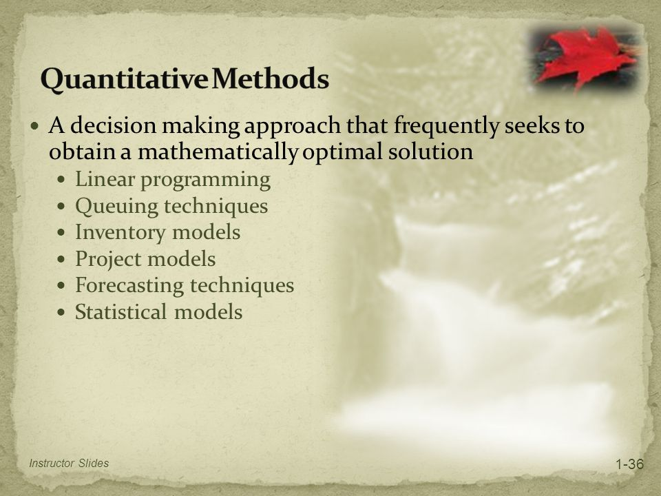 Quantitative Methods A decision making approach that frequently seeks to obtain a mathematically optimal solution.