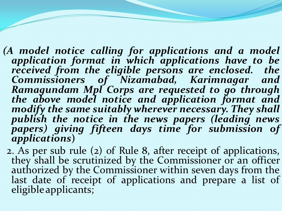 (A model notice calling for applications and a model application format in which applications have to be received from the eligible persons are enclosed. the Commissioners of Nizamabad, Karimnagar and Ramagundam Mpl Corps are requested to go through the above model notice and application format and modify the same suitably wherever necessary. They shall publish the notice in the news papers (leading news papers) giving fifteen days time for submission of applications)