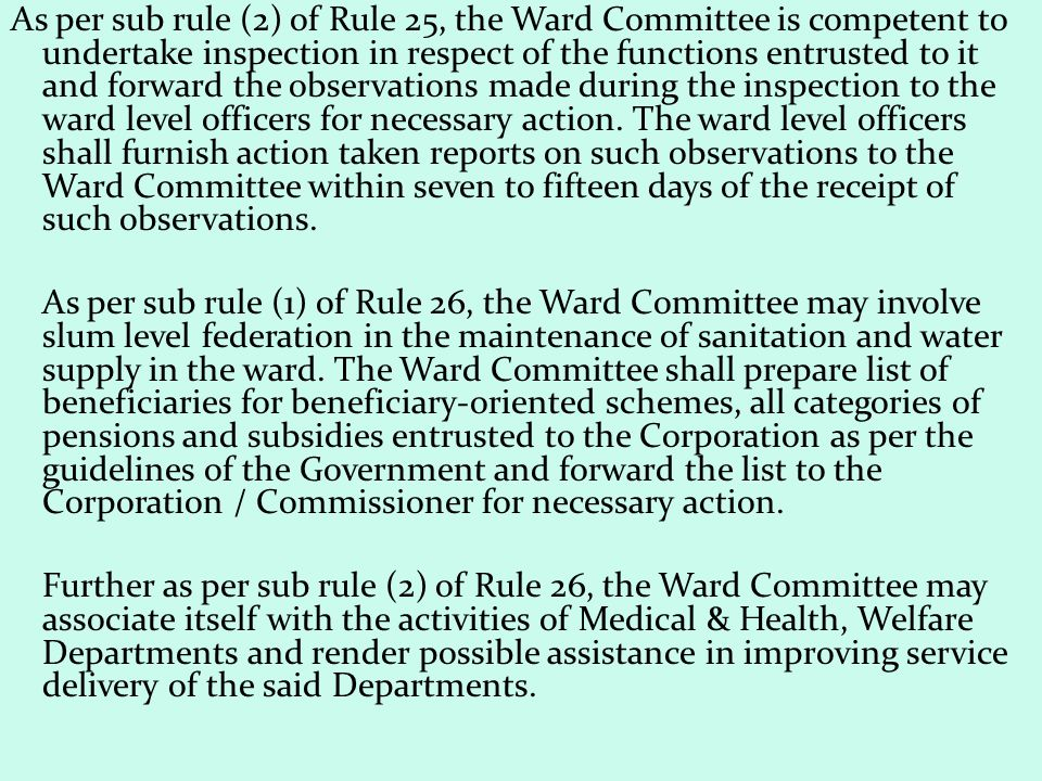 As per sub rule (2) of Rule 25, the Ward Committee is competent to undertake inspection in respect of the functions entrusted to it and forward the observations made during the inspection to the ward level officers for necessary action. The ward level officers shall furnish action taken reports on such observations to the Ward Committee within seven to fifteen days of the receipt of such observations.