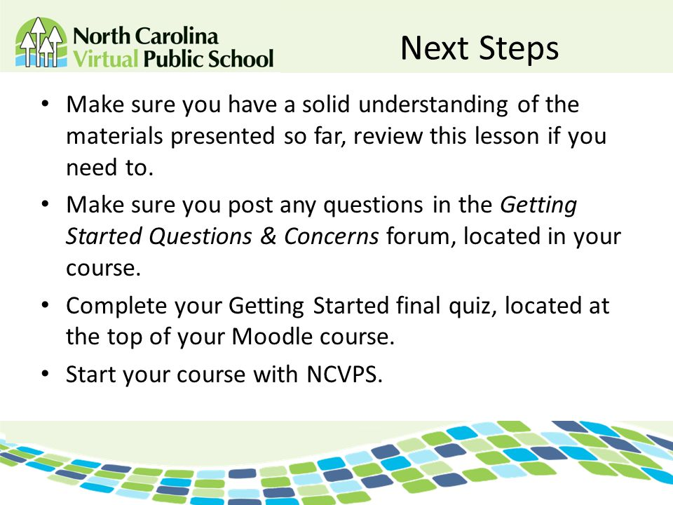 Next Steps Make sure you have a solid understanding of the materials presented so far, review this lesson if you need to.