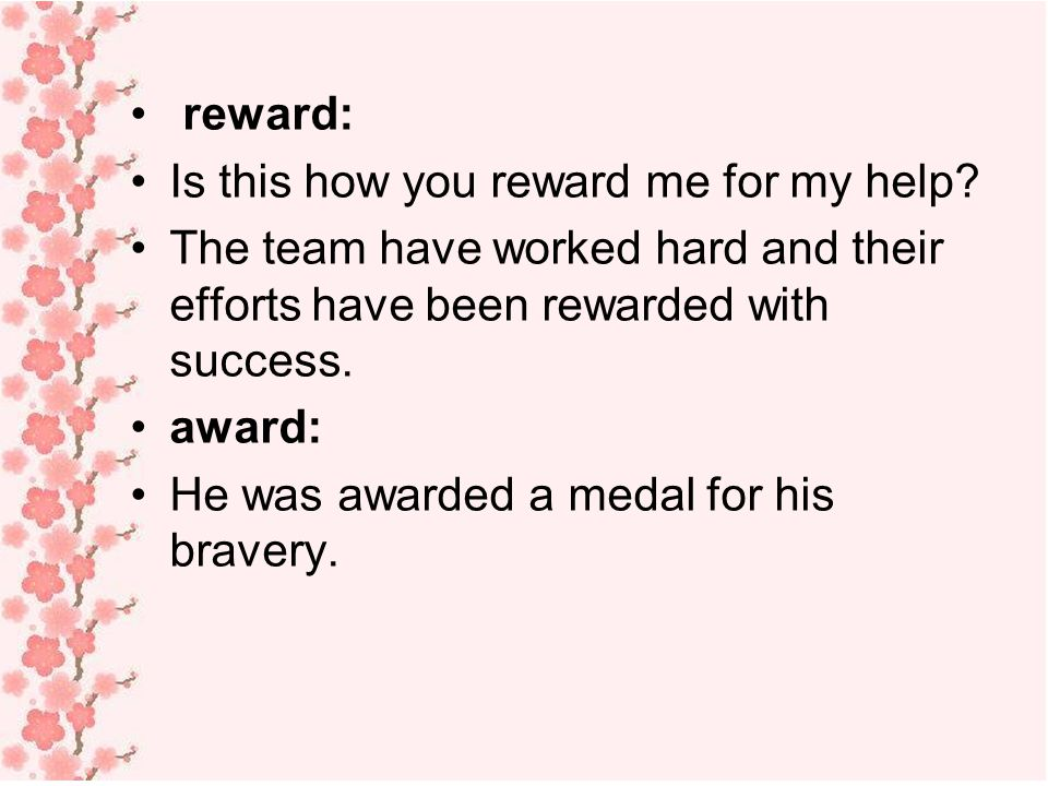 reward: Is this how you reward me for my help The team have worked hard and their efforts have been rewarded with success.