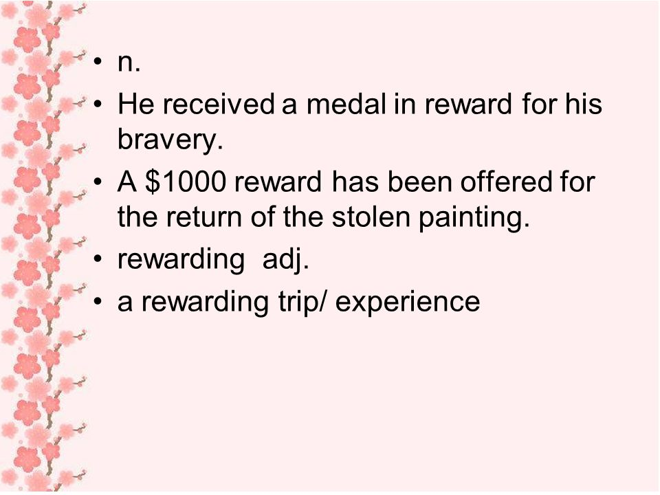 n. He received a medal in reward for his bravery. A $1000 reward has been offered for the return of the stolen painting.