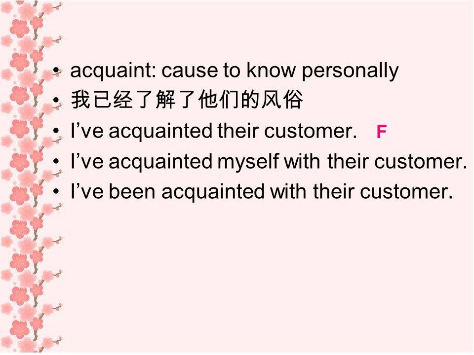 acquaint: cause to know personally 我已经了解了他们的风俗