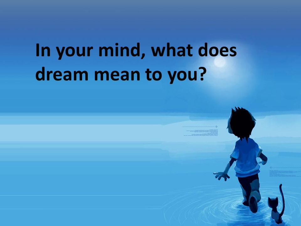 In your mind, what does dream mean to you