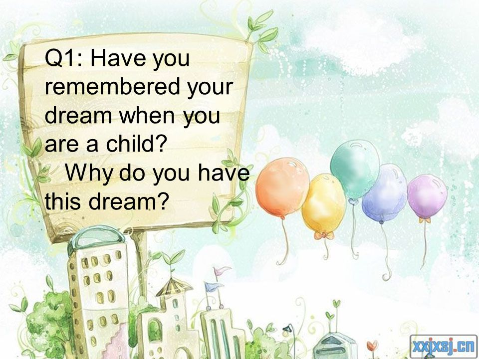 Q1: Have you remembered your dream when you are a child