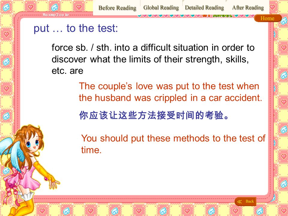 put … to the test: force sb. / sth. into a difficult situation in order to discover what the limits of their strength, skills, etc. are.
