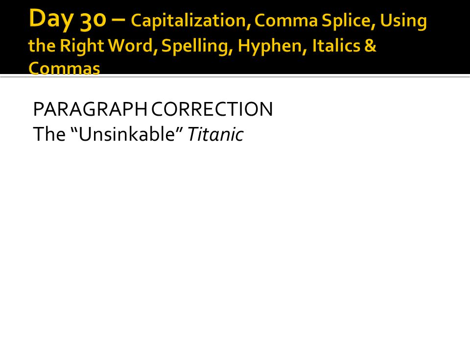 Day 30 – Capitalization, Comma Splice, Using the Right Word, Spelling, Hyphen, Italics & Commas