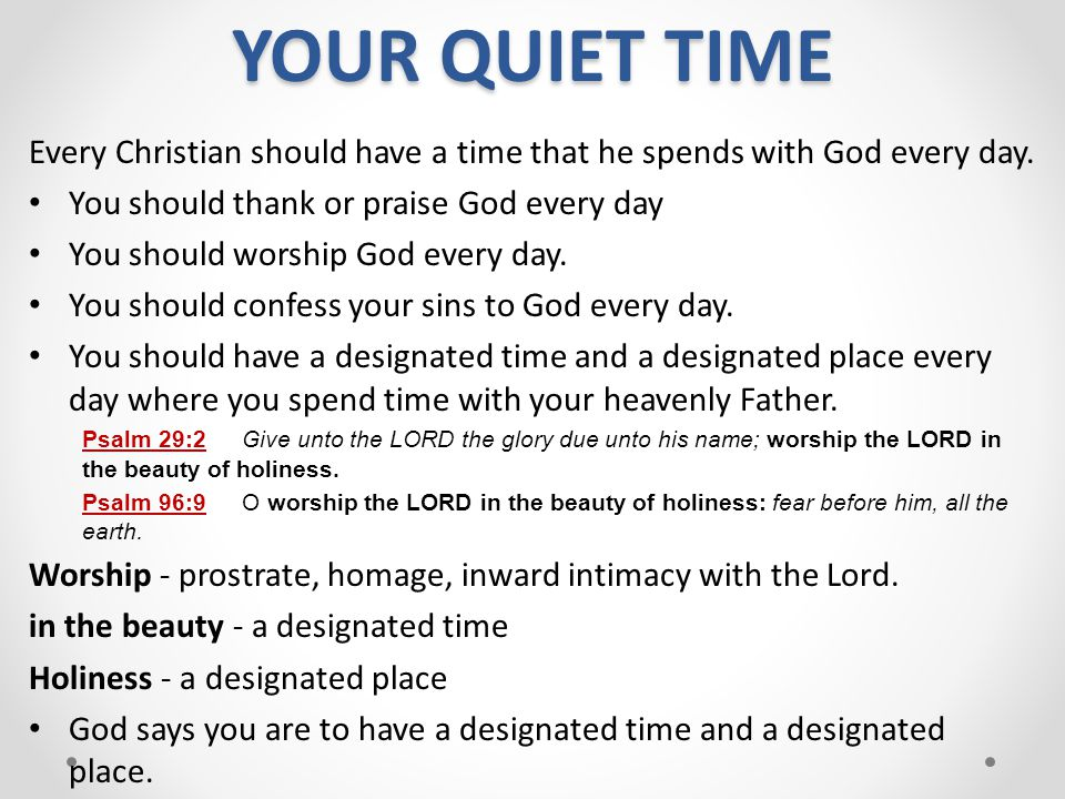 YOUR QUIET TIME Every Christian should have a time that he spends with God every day. You should thank or praise God every day.