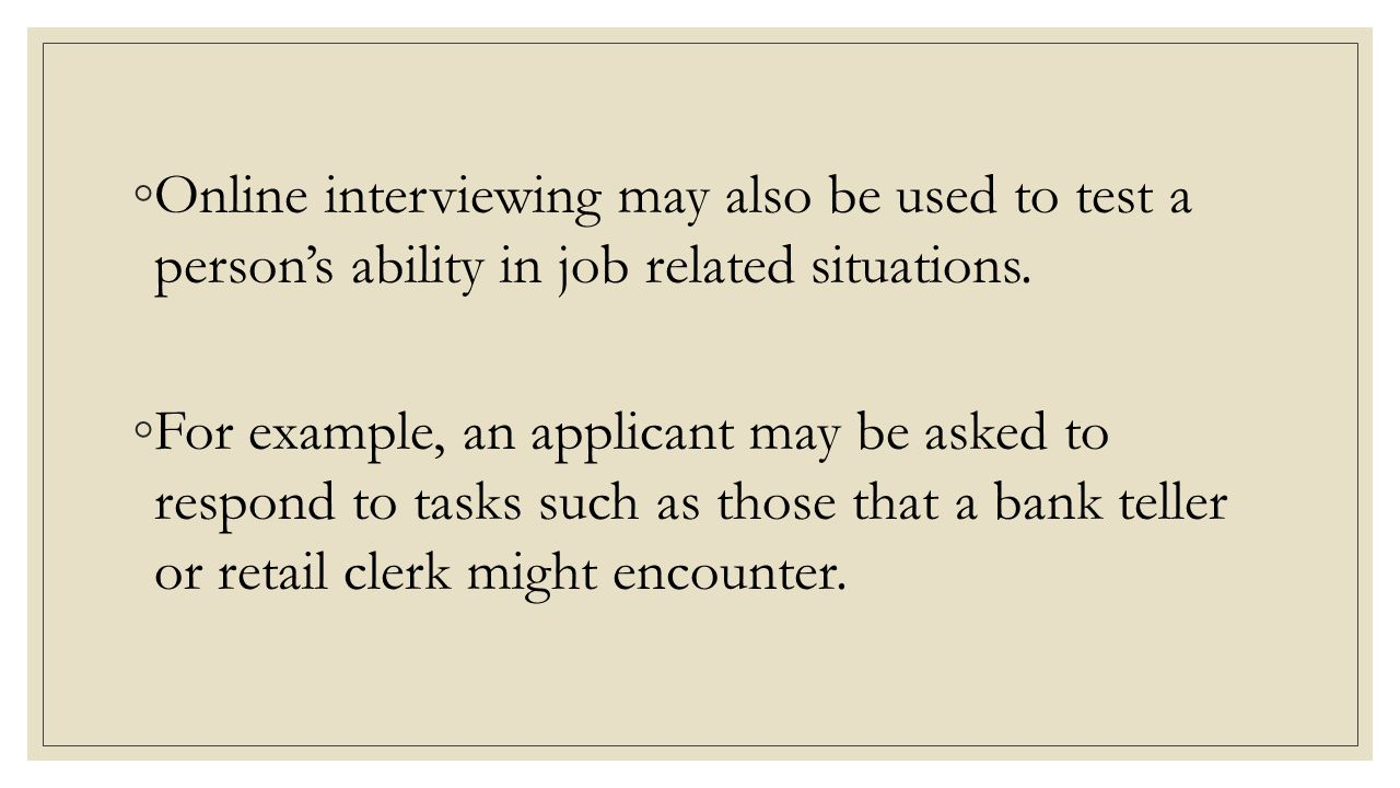 Online interviewing may also be used to test a person's ability in job related situations.