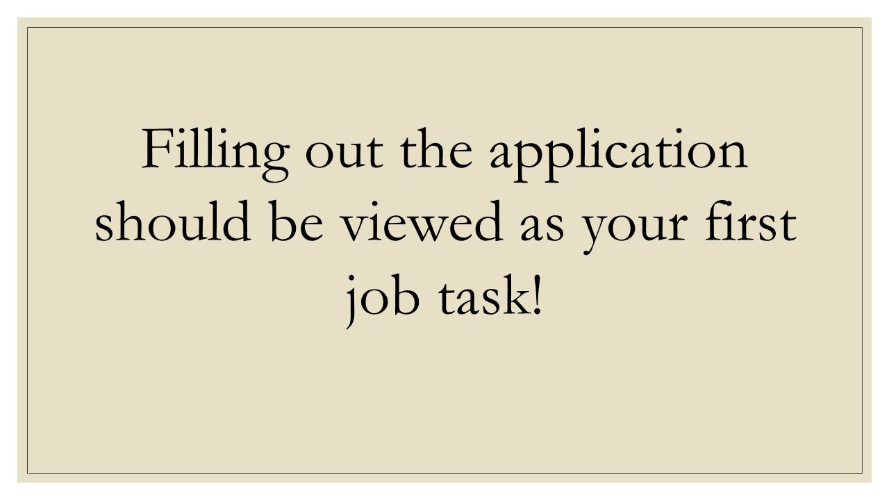 Filling out the application should be viewed as your first job task!