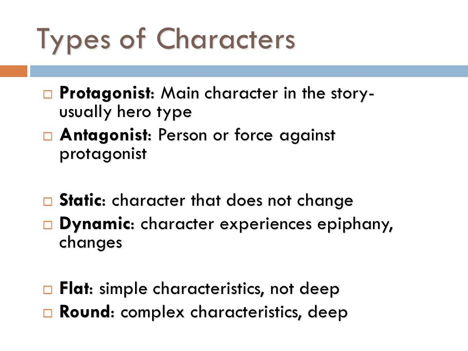 Types of Characters Protagonist: Main character in the story- usually hero type. Antagonist: Person or force against protagonist.