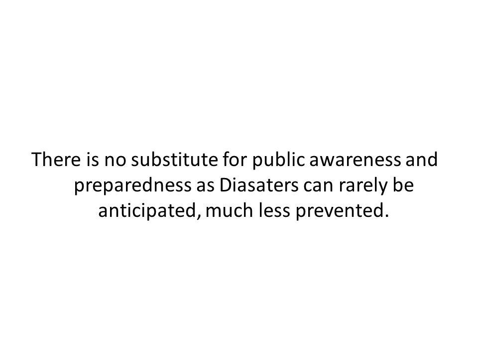 There is no substitute for public awareness and preparedness as Diasaters can rarely be anticipated, much less prevented.