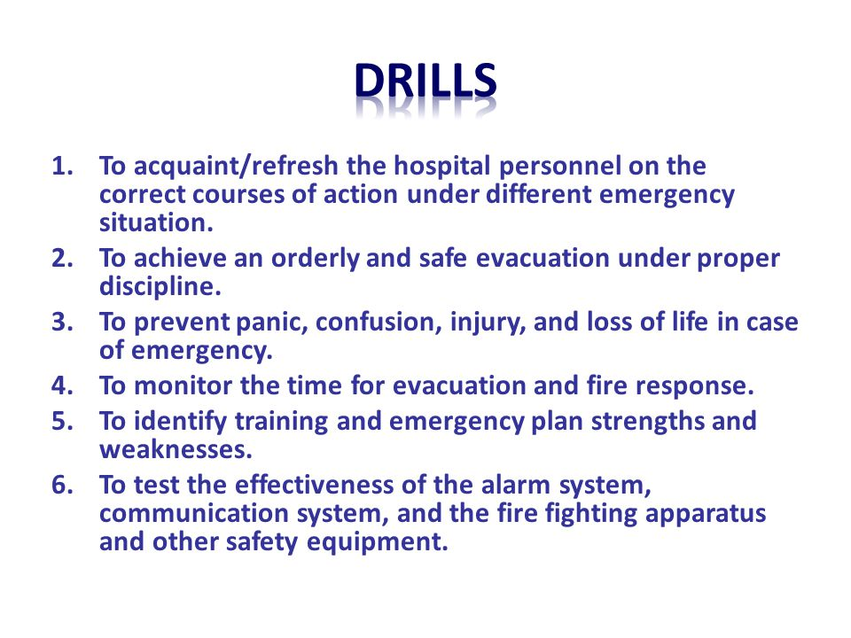 DRILLS To acquaint/refresh the hospital personnel on the correct courses of action under different emergency situation.