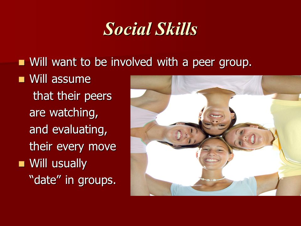 Social Skills Will want to be involved with a peer group. Will assume