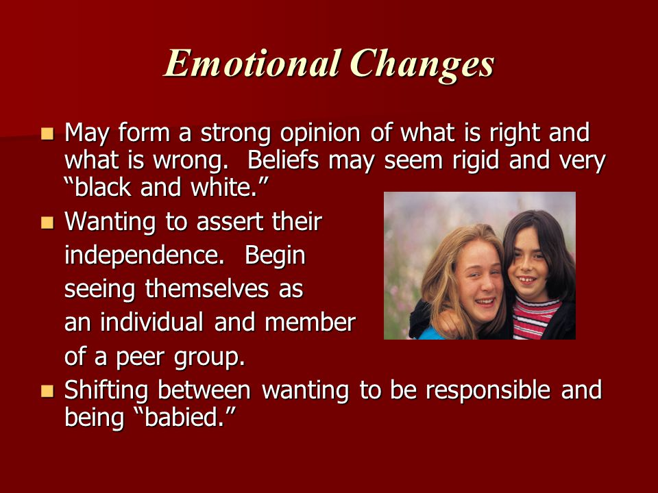 Emotional Changes May form a strong opinion of what is right and what is wrong. Beliefs may seem rigid and very black and white.